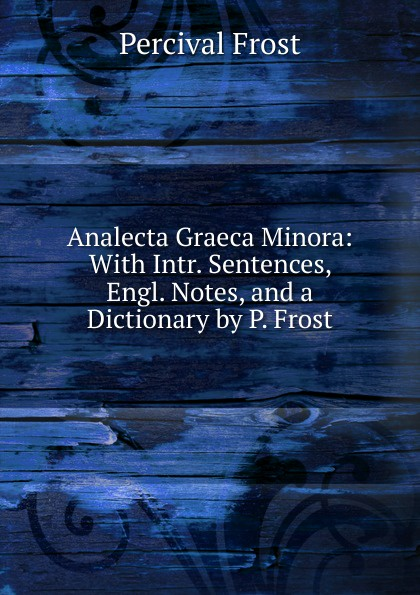 Фото - Percival Frost Analecta Graeca Minora: With Intr. Sentences, Engl. Notes, and a Dictionary by P. Frost percival frost a new latin verse book containing exercises with notes and intr remarks by p frost with key