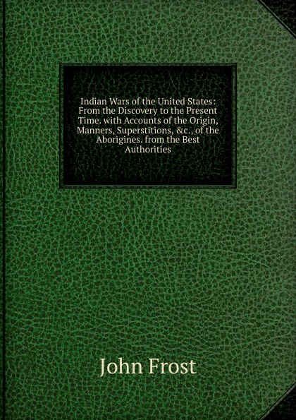 John Frost Indian Wars of the United States: From the Discovery to the Present Time. with Accounts of the Origin, Manners, Superstitions, .c., of the Aborigines. from the Best Authorities