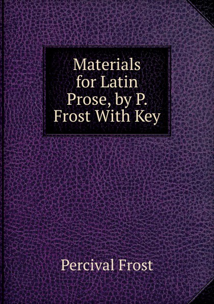 Фото - Percival Frost Materials for Latin Prose, by P. Frost With Key percival frost a new latin verse book containing exercises with notes and intr remarks by p frost with key