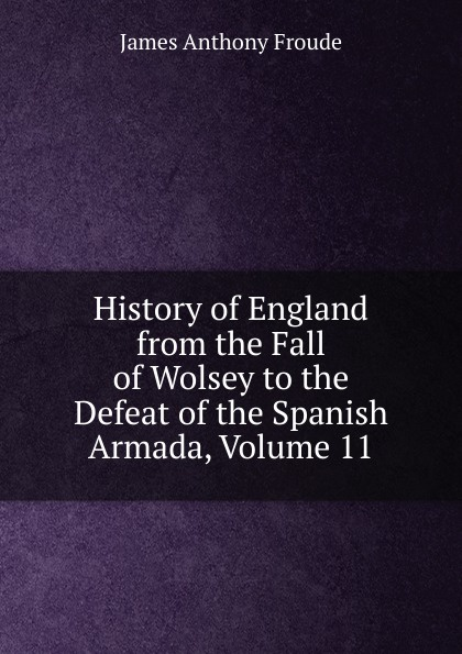 James Anthony Froude History of England from the Fall of Wolsey to the Defeat of the Spanish Armada, Volume 11 froude james anthony history of england from the fall of wolsey to the death of elizabeth vol iii
