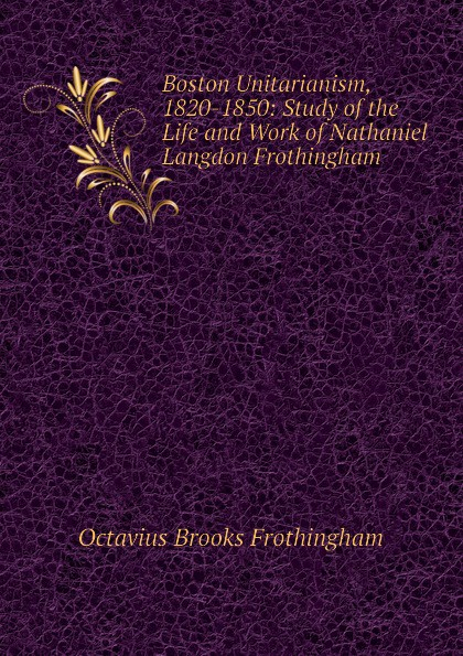 Frothingham Octavius Brooks Boston Unitarianism, 1820-1850: Study of the Life and Work of Nathaniel Langdon Frothingham frothingham octavius brooks the cradle of the christ a study in primitive christianity