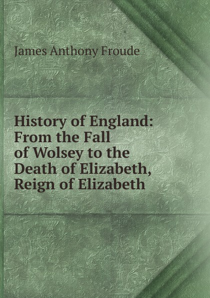 James Anthony Froude History of England: From the Fall of Wolsey to the Death of Elizabeth, Reign of Elizabeth froude james anthony history of england from the fall of wolsey to the death of elizabeth vol iii