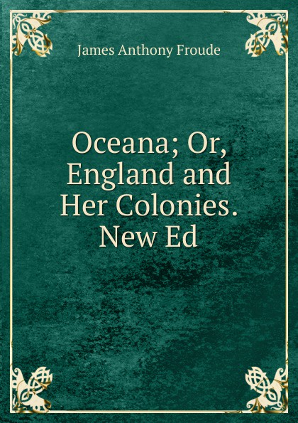 купить James Anthony Froude Oceana; Or, England and Her Colonies. New Ed по цене 974 рублей