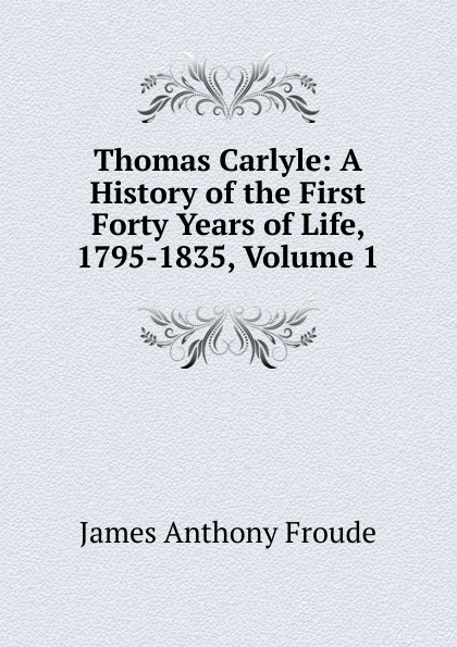 James Anthony Froude Thomas Carlyle: A History of the First Forty Years of Life, 1795-1835, Volume 1 james a froude luther