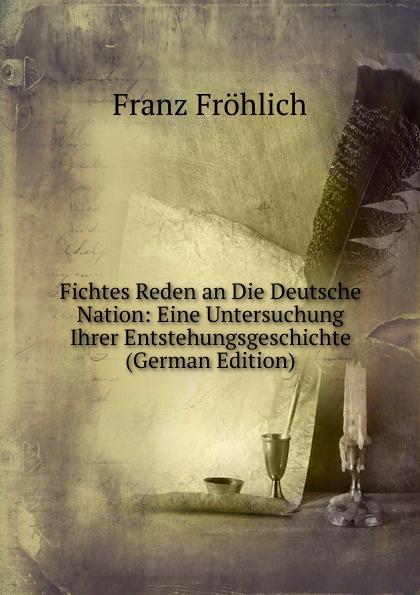 Franz Fröhlich Fichtes Reden an Die Deutsche Nation: Eine Untersuchung Ihrer Entstehungsgeschichte (German Edition)