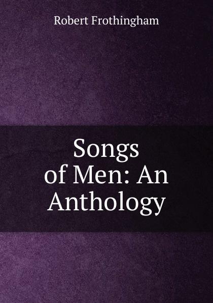 лучшая цена Robert Frothingham Songs of Men: An Anthology