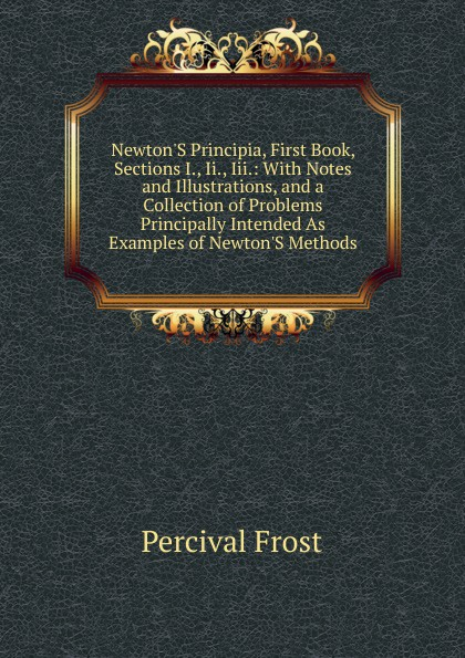 Фото - Percival Frost Newton.S Principia, First Book, Sections I., Ii., Iii.: With Notes and Illustrations, and a Collection of Problems Principally Intended As Examples of Newton.S Methods percival frost a new latin verse book containing exercises with notes and intr remarks by p frost with key