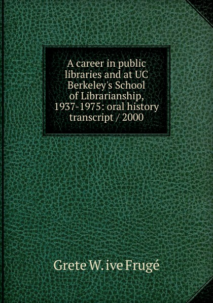 Grete W. ive Frugé A career in public libraries and at UC Berkeley.s School of Librarianship, 1937-1975: oral history transcript / 2000 carole hicke charles a 1927 ive carpy viticulture and enology at freemark abbey oral history transcript 199