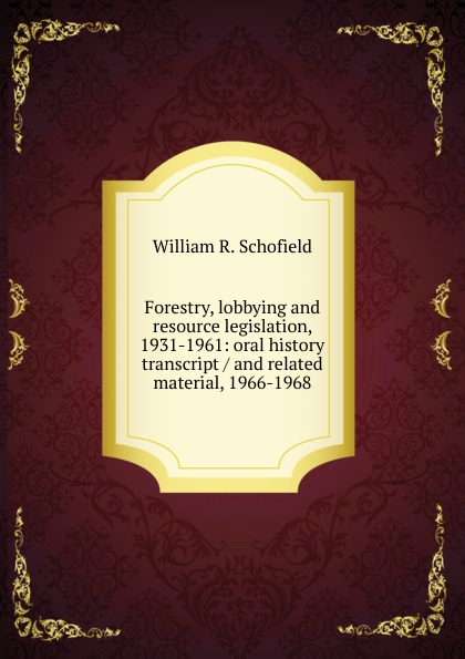 William R. Schofield Forestry, lobbying and resource legislation, 1931-1961: oral history transcript / and related material, 1966-1968 amelia r fry participant in the evolution of american corrections 1931 1973 oral history transcript and related material 1971 1976
