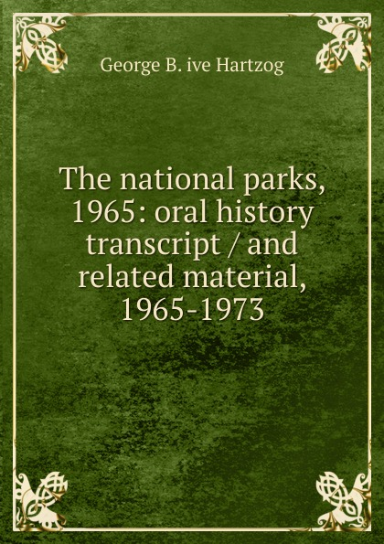 George B. ive Hartzog The national parks, 1965: oral history transcript / and related material, 1965-1973 george b ive hartzog the national parks 1965 oral history transcript and related material 1965 1973