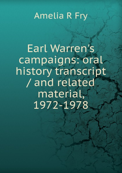 Amelia R Fry Earl Warren.s campaigns: oral history transcript / and related material, 1972-1978 amelia r fry participant in the evolution of american corrections 1931 1973 oral history transcript and related material 1971 1976