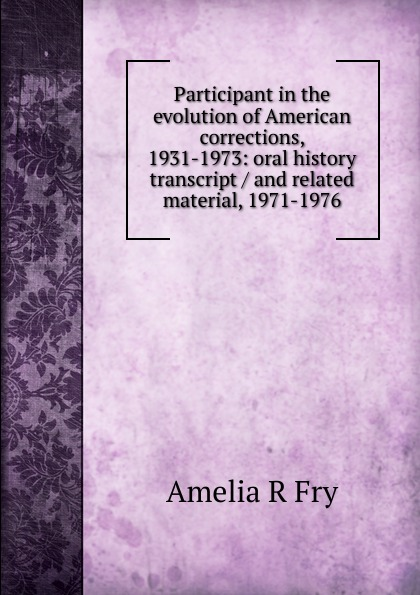 Amelia R Fry Participant in the evolution of American corrections, 1931-1973: oral history transcript / and related material, 1971-1976 amelia r fry participant in the evolution of american corrections 1931 1973 oral history transcript and related material 1971 1976