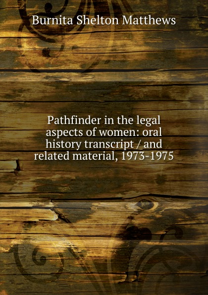 Burnita Shelton Matthews Pathfinder in the legal aspects of women: oral history transcript / and related material, 1973-1975 amelia r fry participant in the evolution of american corrections 1931 1973 oral history transcript and related material 1971 1976