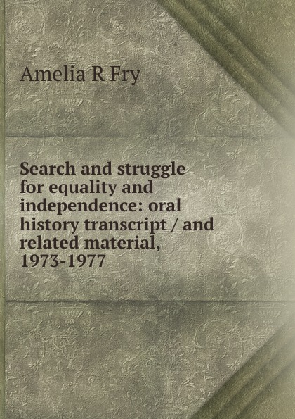 Amelia R Fry Search and struggle for equality and independence: oral history transcript / and related material, 1973-1977 amelia r fry participant in the evolution of american corrections 1931 1973 oral history transcript and related material 1971 1976