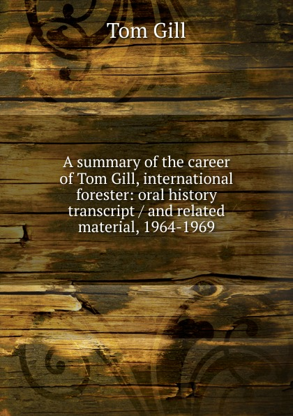 Tom Gill A summary of the career of Tom Gill, international forester: oral history transcript / and related material, 1964-1969 ernest a wente wine making in the livermore valley oral history transcript and related material 1969 1971