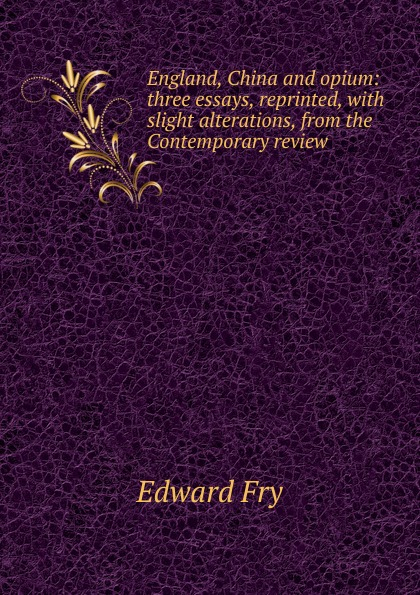 Edward Fry England, China and opium: three essays, reprinted, with slight alterations, from the Contemporary review