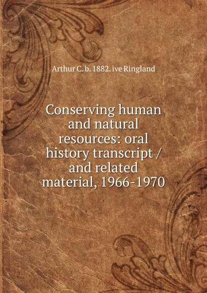 Arthur C. b. 1882. ive Ringland Conserving human and natural resources: oral history transcript / and related material, 1966-1970 george b ive hartzog the national parks 1965 oral history transcript and related material 1965 1973