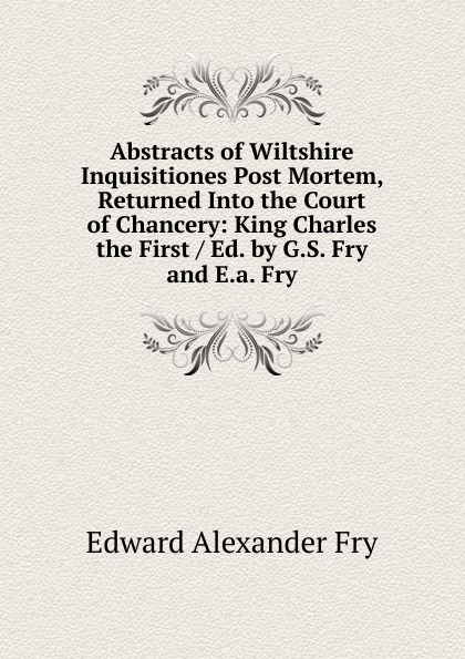 Edward Alexander Fry Abstracts of Wiltshire Inquisitiones Post Mortem, Returned Into the Court of Chancery: King Charles the First / Ed. by G.S. Fry and E.a. Fry the unlikely pilgrimage of harold fry