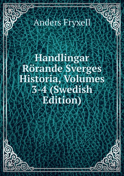 Anders Fryxell Handlingar Rorande Sverges Historia, Volumes 3-4 (Swedish Edition) riksarkivet handlingar rorande sveriges historia