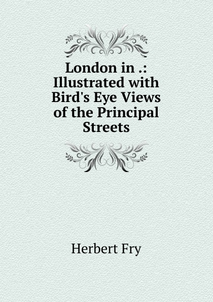 London in .: Illustrated with Bird.s Eye Views of the Principal Streets