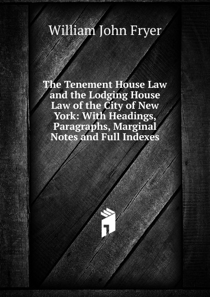 William John Fryer The Tenement House Law and the Lodging House Law of the City of New York: With Headings, Paragraphs, Marginal Notes and Full Indexes full house