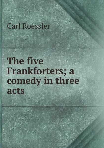 Carl Roessler The five Frankforters; a comedy in three acts george farquhar the beaux stratagem a comedy in five acts