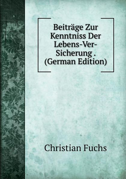 Christian Fuchs Beitrage Zur Kenntniss Der Lebens-Ver-Sicherung . (German Edition) carl gegenbaur beitrage zur naheren kenntniss der schwimm polypen siphonophoren german edition