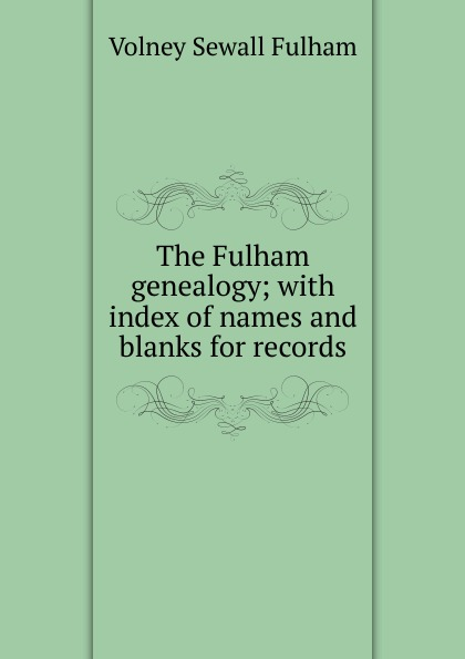 Volney Sewall Fulham The Fulham genealogy; with index of names and blanks for records недорго, оригинальная цена