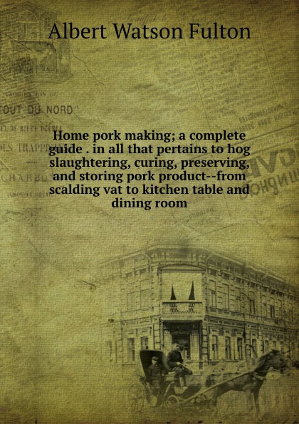 Albert Watson Fulton Home pork making; a complete guide . in all that pertains to hog slaughtering, curing, preserving, and storing pork product--from scalding vat to kitchen table and dining room