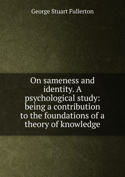 On sameness and identity. A psychological study: being a contribution to the foundations of a theory of knowledge
