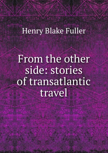 Henry Blake Fuller From the other side: stories of transatlantic travel цена и фото