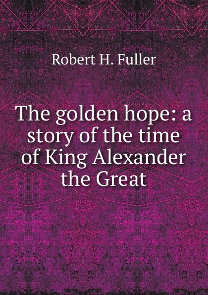 лучшая цена Robert H. Fuller The golden hope: a story of the time of King Alexander the Great