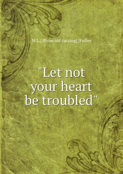 M L.] [from old catalog] [Fuller Let not your heart be troubled catalog fuller transmission