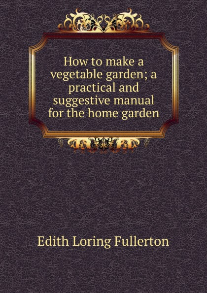 Edith Loring Fullerton How to make a vegetable garden; a practical and suggestive manual for the home garden
