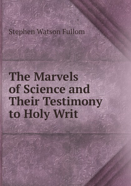 Stephen Watson Fullom The Marvels of Science and Their Testimony to Holy Writ цена