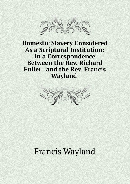 Francis Wayland Domestic Slavery Considered As a Scriptural Institution: In a Correspondence Between the Rev. Richard Fuller . and the Rev. Francis Wayland .