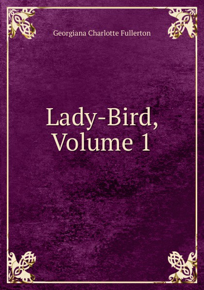 Georgiana Charlotte Fullerton Lady-Bird, Volume 1