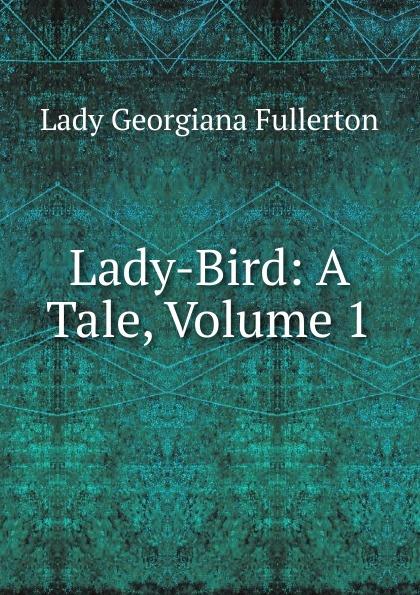 Lady Georgiana Fullerton Lady-Bird: A Tale, Volume 1