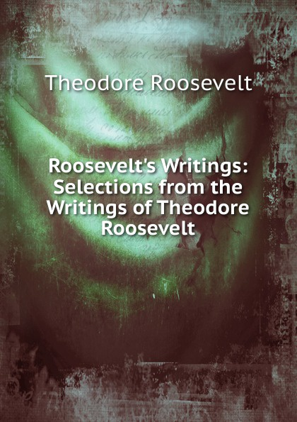 Theodore Roosevelt Roosevelt.s Writings: Selections from the Writings of Theodore Roosevelt my brother theodore roosevelt