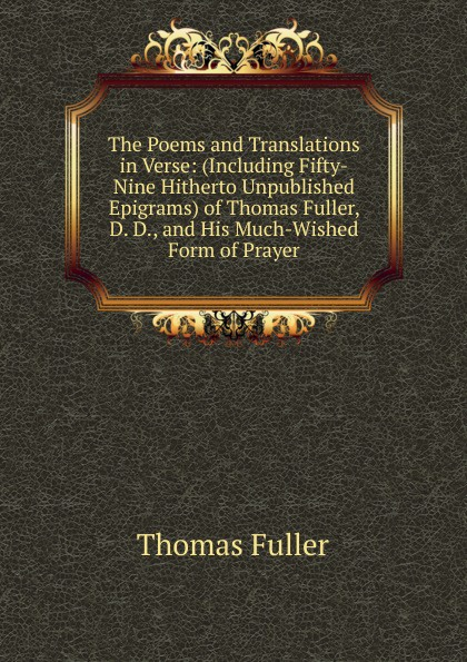 Fuller Thomas The Poems and Translations in Verse: (Including Fifty-Nine Hitherto Unpublished Epigrams) of Thomas Fuller, D. D., and His Much-Wished Form of Prayer jeanne guyon thomas d brook a short and easy method of prayer