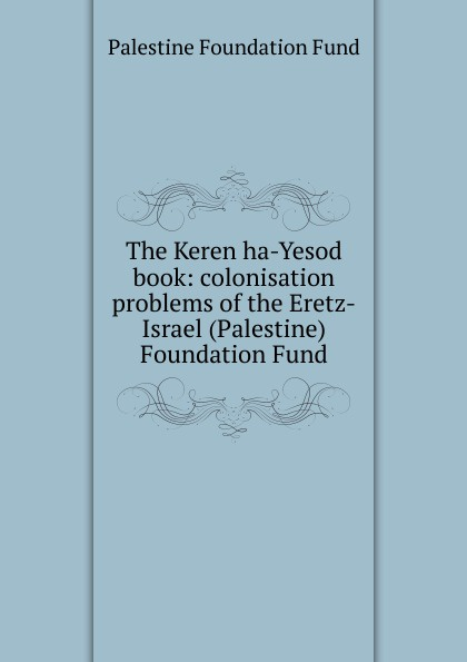 Palestine Foundation Fund The Keren ha-Yesod book: colonisation problems of the Eretz-Israel (Palestine) Foundation Fund arthur morris israel and palestine gaza