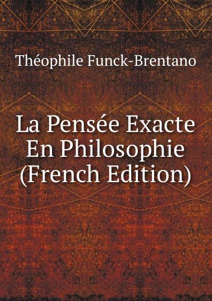 Théophile Funck-Brentano La Pensee Exacte En Philosophie (French Edition) цены