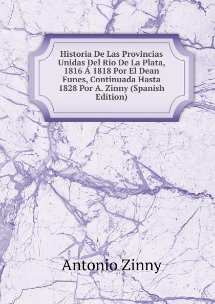 Antonio Zinny Historia De Las Provincias Unidas Del Rio De La Plata, 1816 A 1818 Por El Dean Funes, Continuada Hasta 1828 Por A. Zinny (Spanish Edition) стоимость