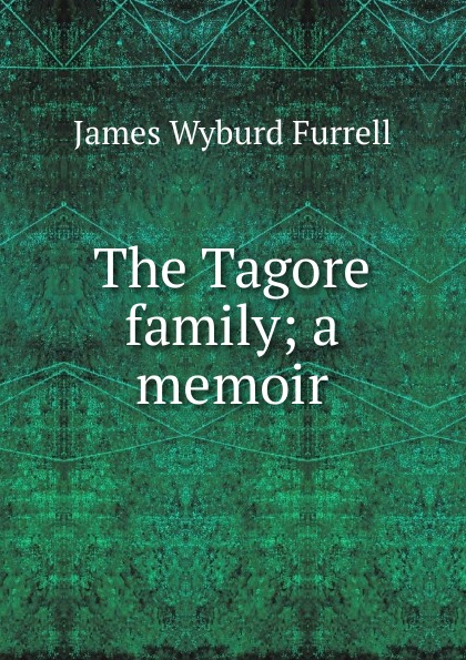James Wyburd Furrell The Tagore family; a memoir