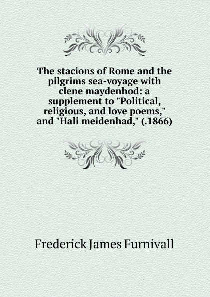 Frederick James Furnivall The stacions of Rome and the pilgrims sea-voyage with clene maydenhod: a supplement to Political, religious, love poems, Hali meidenhad, (.1866)