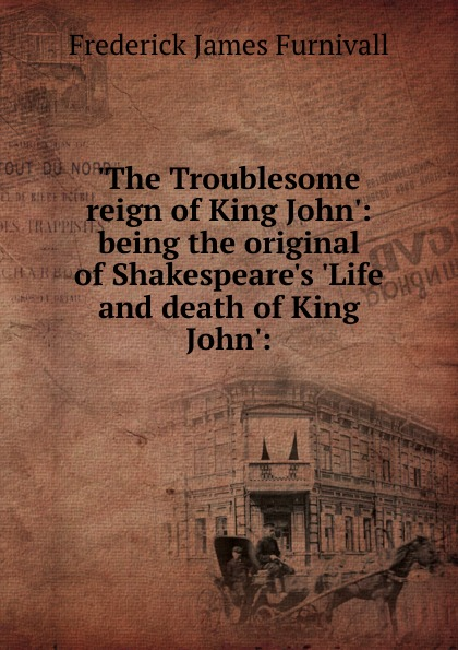 Frederick James Furnivall .The Troublesome reign of King John.: being the original of Shakespeare.s .Life and death of King John.: john grisham the king of torts