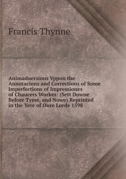 Фото - Francis Thynne Animaduersions Vppon the Annotacions and Corrections of Some Imperfections of Impressiones of Chaucers Workes: (Sett Downe Before Tyme, and Nowe) Reprinted in the Yere of Oure Lorde 1598 lorde