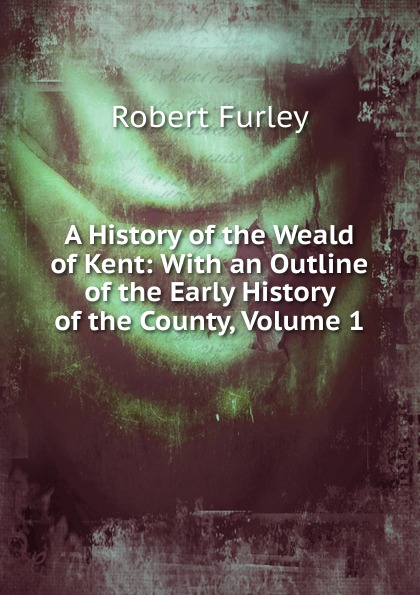 Robert Furley A History of the Weald of Kent: With an Outline of the Early History of the County, Volume 1 edward hasted the history and topographical survey of the county of kent volume xii