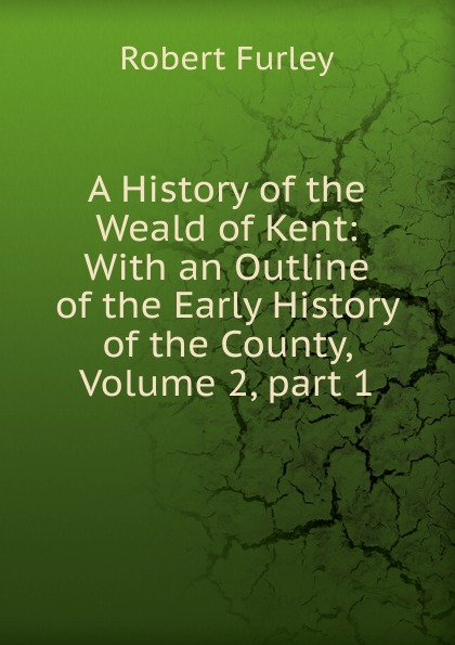 Robert Furley A History of the Weald of Kent: With an Outline of the Early History of the County, Volume 2,.part 1 edward hasted the history and topographical survey of the county of kent volume xii