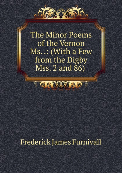 Frederick James Furnivall The Minor Poems of the Vernon Ms. .: (With a Few from the Digby Mss. 2 and 86) . horstmann carl the minor poems of the vernon m s